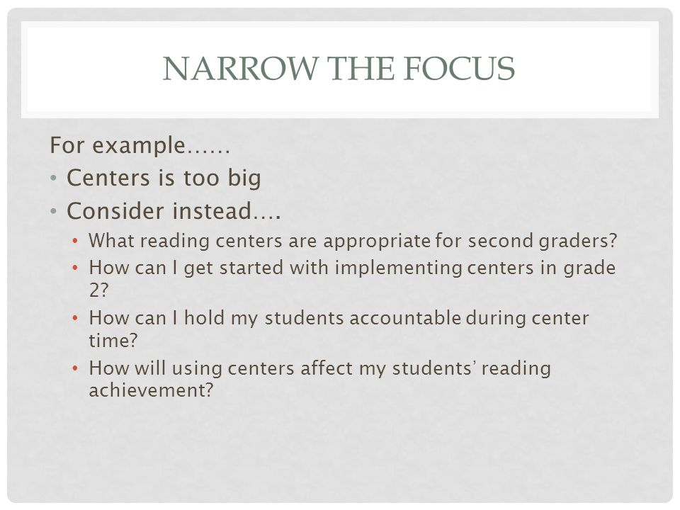NARROW THE FOCUS For example…… Centers is too big Consider instead….