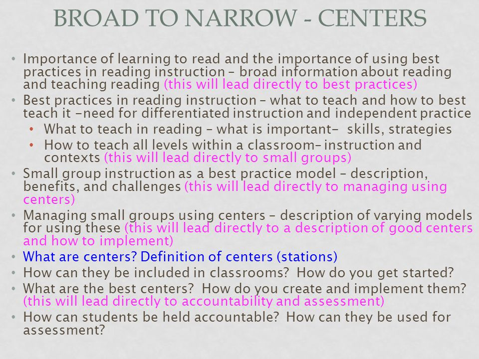 BROAD TO NARROW - CENTERS Importance of learning to read and the importance of using best practices in reading instruction – broad information about reading and teaching reading (this will lead directly to best practices) Best practices in reading instruction – what to teach and how to best teach it -need for differentiated instruction and independent practice What to teach in reading – what is important- skills, strategies How to teach all levels within a classroom– instruction and contexts (this will lead directly to small groups) Small group instruction as a best practice model – description, benefits, and challenges (this will lead directly to managing using centers) Managing small groups using centers – description of varying models for using these (this will lead directly to a description of good centers and how to implement) What are centers.
