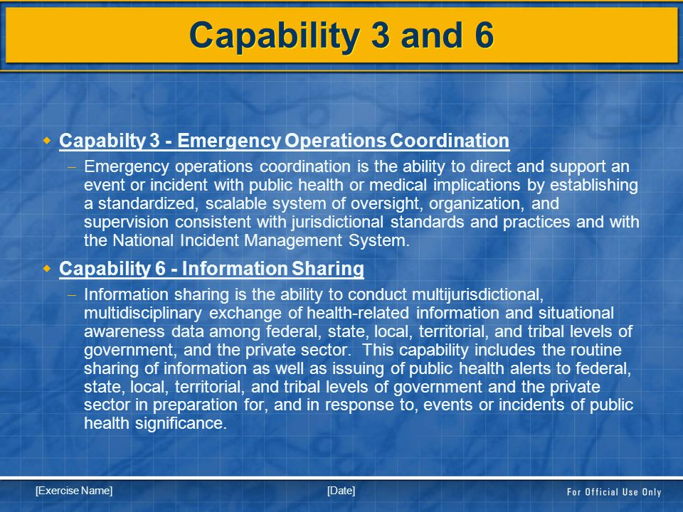 [Date] [Exercise Name] Capability 3 and 6  Capabilty 3 - Emergency Operations Coordination  Emergency operations coordination is the ability to direct and support an event or incident with public health or medical implications by establishing a standardized, scalable system of oversight, organization, and supervision consistent with jurisdictional standards and practices and with the National Incident Management System.