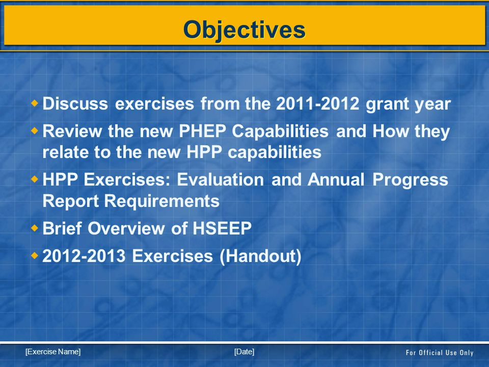 [Date] [Exercise Name] Objectives  Discuss exercises from the 2011-2012 grant year  Review the new PHEP Capabilities and How they relate to the new HPP capabilities  HPP Exercises: Evaluation and Annual Progress Report Requirements  Brief Overview of HSEEP  2012-2013 Exercises (Handout)