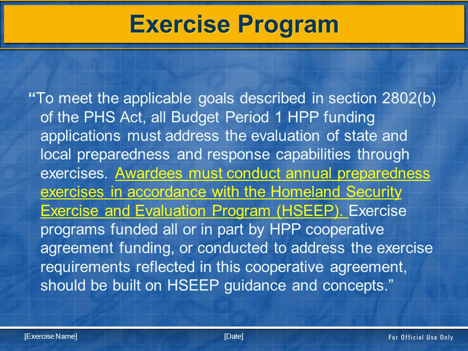 [Date] [Exercise Name] Exercise Program To meet the applicable goals described in section 2802(b) of the PHS Act, all Budget Period 1 HPP funding applications must address the evaluation of state and local preparedness and response capabilities through exercises.