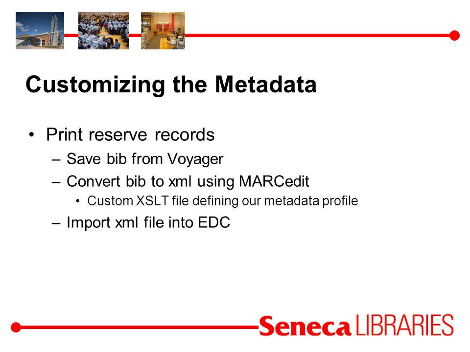 Customizing the Metadata Print reserve records –Save bib from Voyager –Convert bib to xml using MARCedit Custom XSLT file defining our metadata profile –Import xml file into EDC
