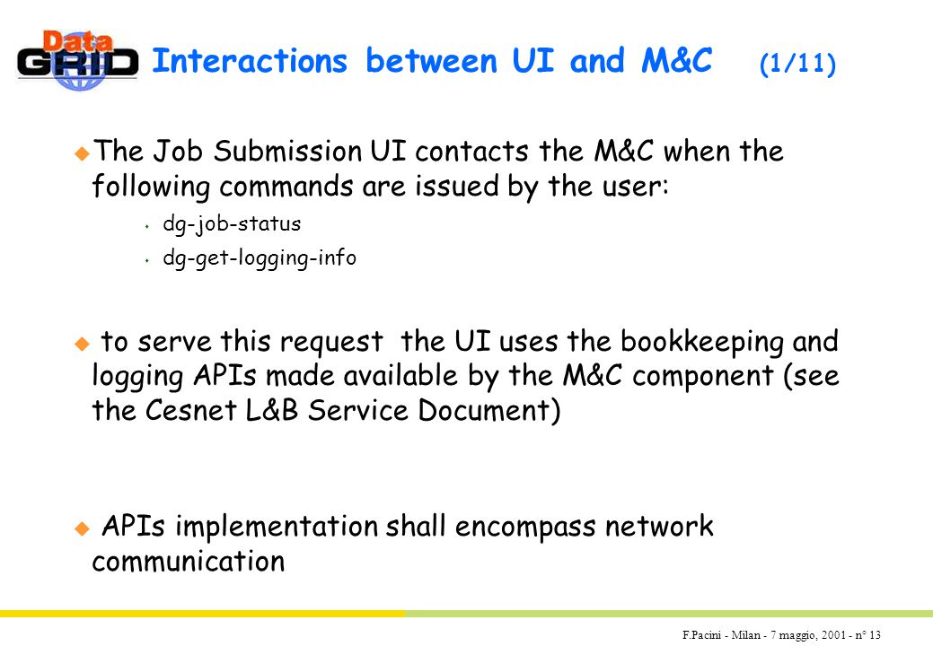 F.Pacini - Milan - 7 maggio, 2001 - n° 13 Interactions between UI and M&C (1/11) u The Job Submission UI contacts the M&C when the following commands are issued by the user: s dg-job-status s dg-get-logging-info u to serve this request the UI uses the bookkeeping and logging APIs made available by the M&C component (see the Cesnet L&B Service Document) u APIs implementation shall encompass network communication