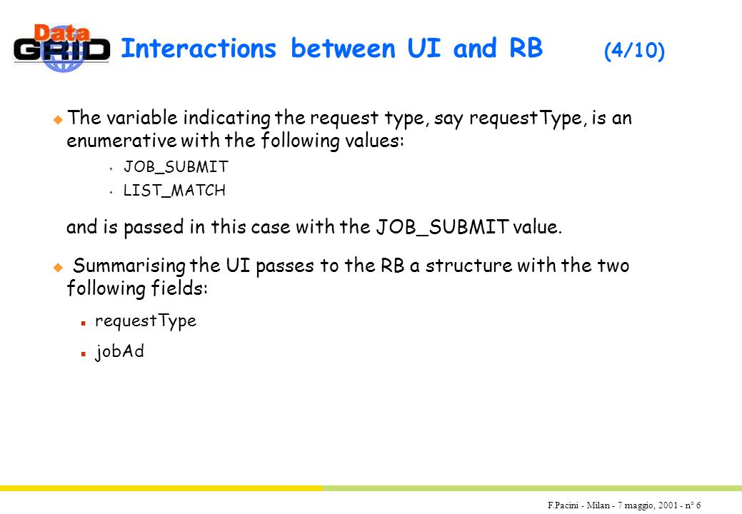 F.Pacini - Milan - 7 maggio, 2001 - n° 6 Interactions between UI and RB (4/10) u The variable indicating the request type, say requestType, is an enumerative with the following values: s JOB_SUBMIT s LIST_MATCH and is passed in this case with the JOB_SUBMIT value.
