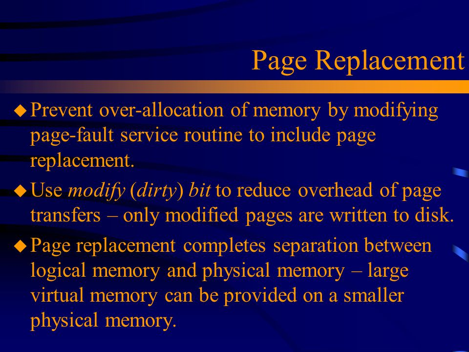 Page Replacement u Prevent over-allocation of memory by modifying page-fault service routine to include page replacement.