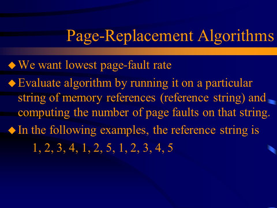 Page-Replacement Algorithms u We want lowest page-fault rate u Evaluate algorithm by running it on a particular string of memory references (reference string) and computing the number of page faults on that string.