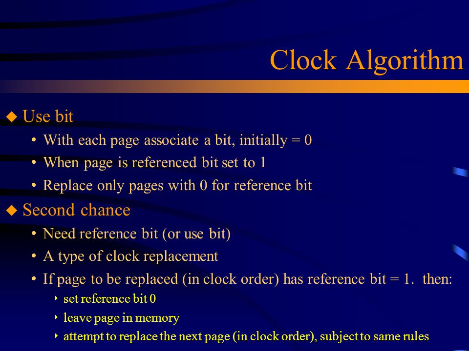 Clock Algorithm u Use bit  With each page associate a bit, initially = 0  When page is referenced bit set to 1  Replace only pages with 0 for reference bit u Second chance  Need reference bit (or use bit)  A type of clock replacement  If page to be replaced (in clock order) has reference bit = 1.