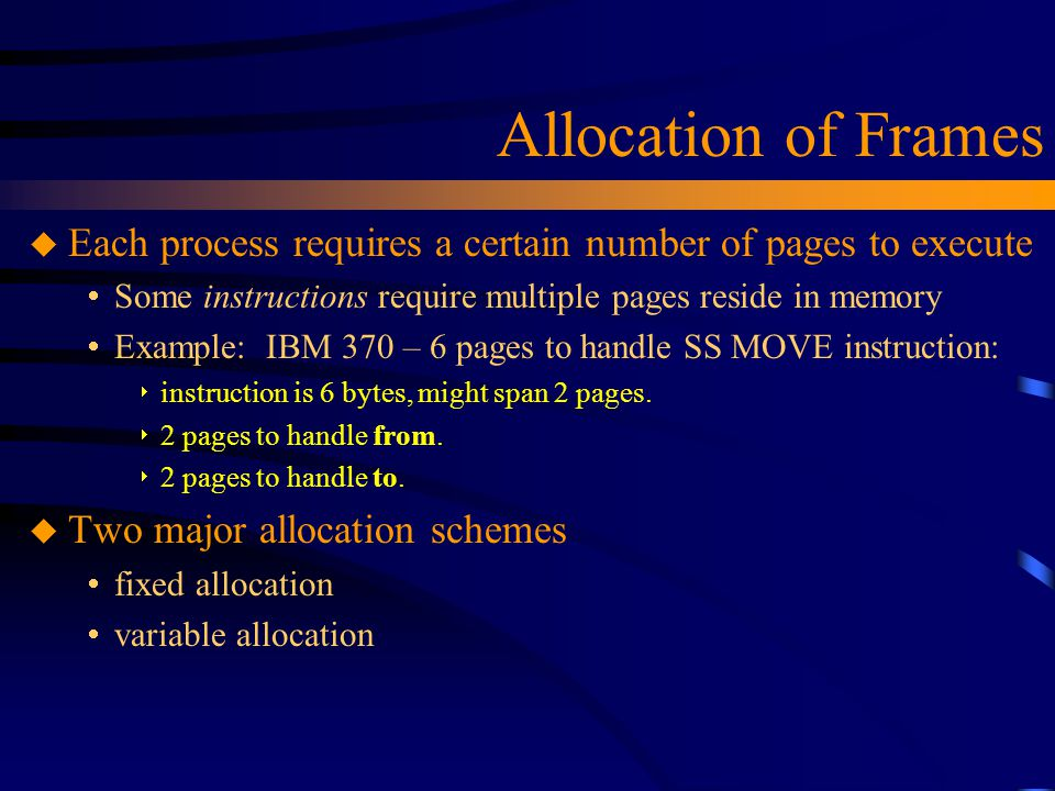 Allocation of Frames u Each process requires a certain number of pages to execute  Some instructions require multiple pages reside in memory  Exampl