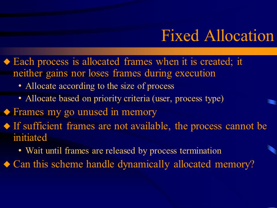 Fixed Allocation u Each process is allocated frames when it is created; it neither gains nor loses frames during execution  Allocate according to the size of process  Allocate based on priority criteria (user, process type) u Frames my go unused in memory u If sufficient frames are not available, the process cannot be initiated  Wait until frames are released by process termination u Can this scheme handle dynamically allocated memory?