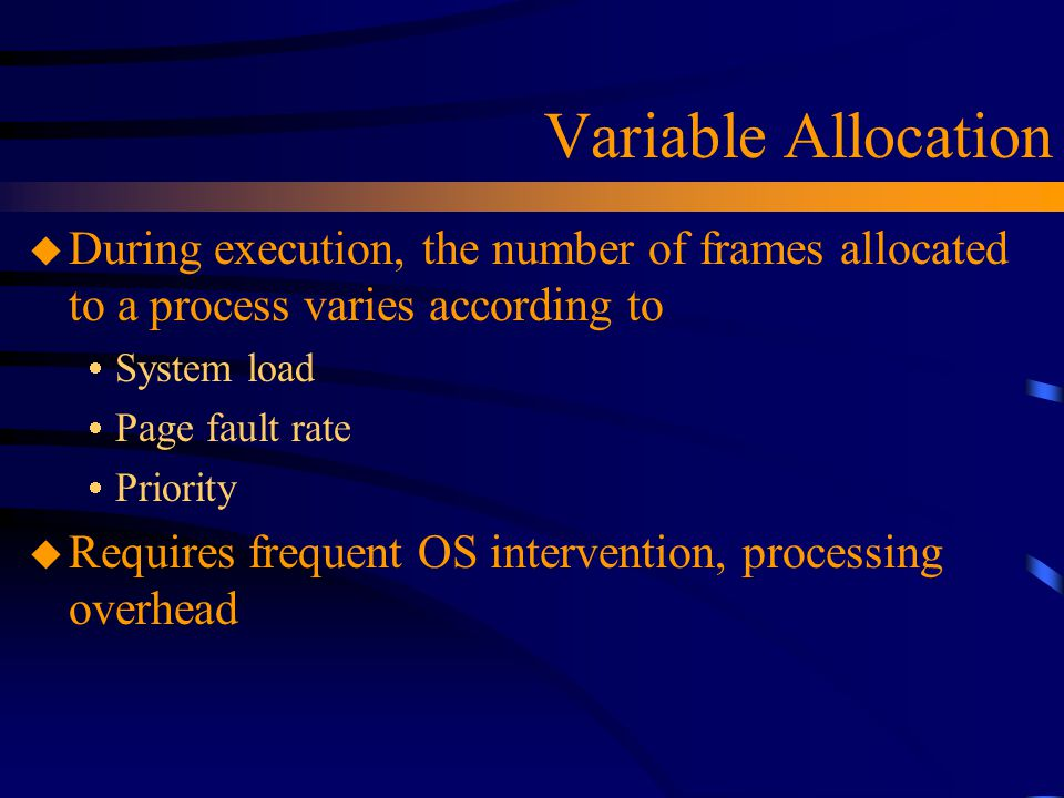 Variable Allocation u During execution, the number of frames allocated to a process varies according to  System load  Page fault rate  Priority u Requires frequent OS intervention, processing overhead