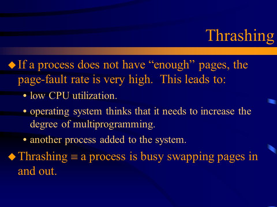 "Thrashing u If a process does not have ""enough"" pages, the page-fault rate is very high. This leads to:  low CPU utilization.  operating system thin"