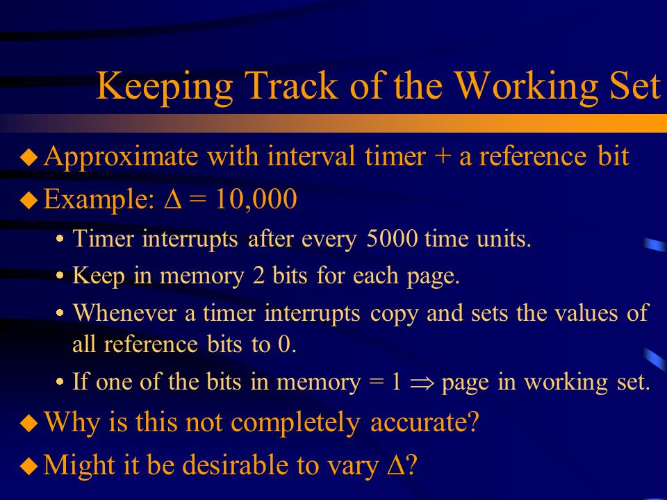 Keeping Track of the Working Set u Approximate with interval timer + a reference bit u Example:  = 10,000  Timer interrupts after every 5000 time units.