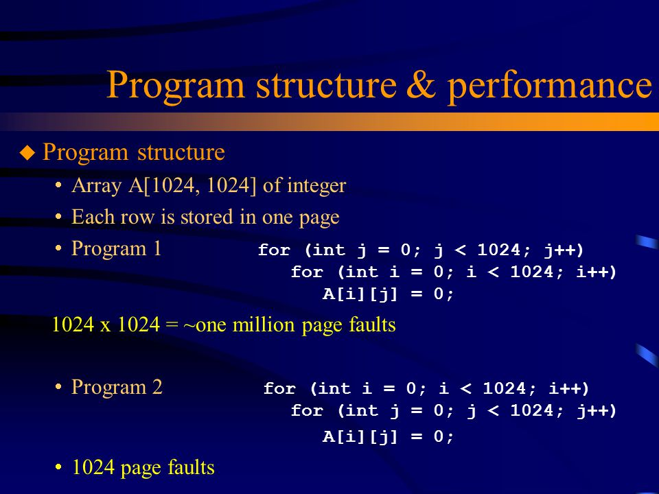 Program structure & performance u Program structure  Array A[1024, 1024] of integer  Each row is stored in one page  Program 1 for (int j = 0; j < 1024; j++) for (int i = 0; i < 1024; i++) A[i][j] = 0; 1024 x 1024 = ~one million page faults  Program 2 for (int i = 0; i < 1024; i++) for (int j = 0; j < 1024; j++) A[i][j] = 0;  1024 page faults
