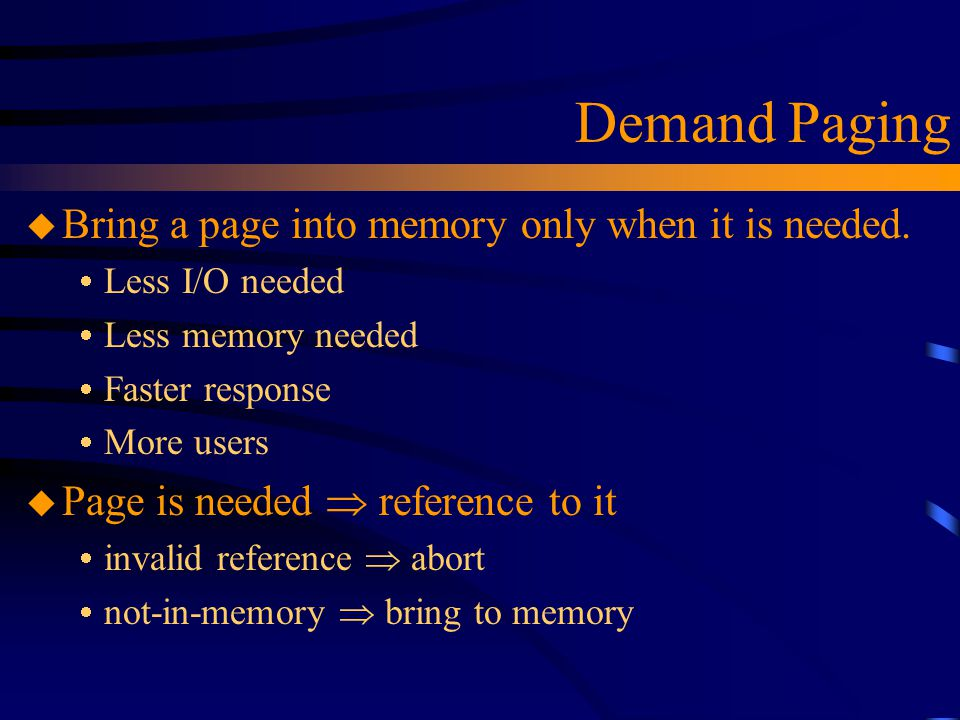 Demand Paging u Bring a page into memory only when it is needed.  Less I/O needed  Less memory needed  Faster response  More users u Page is neede