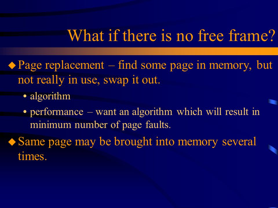 What if there is no free frame? u Page replacement – find some page in memory, but not really in use, swap it out.  algorithm  performance – want an
