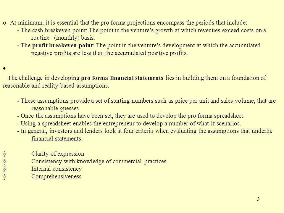 3  At minimum, it is essential that the pro forma projections encompass the time periods that include: oAt minimum, it is essential that the pro forma projections encompass the periods that include: - The cash breakeven point: The point in the venture's growth at which revenues exceed costs on a routine (monthly) basis.