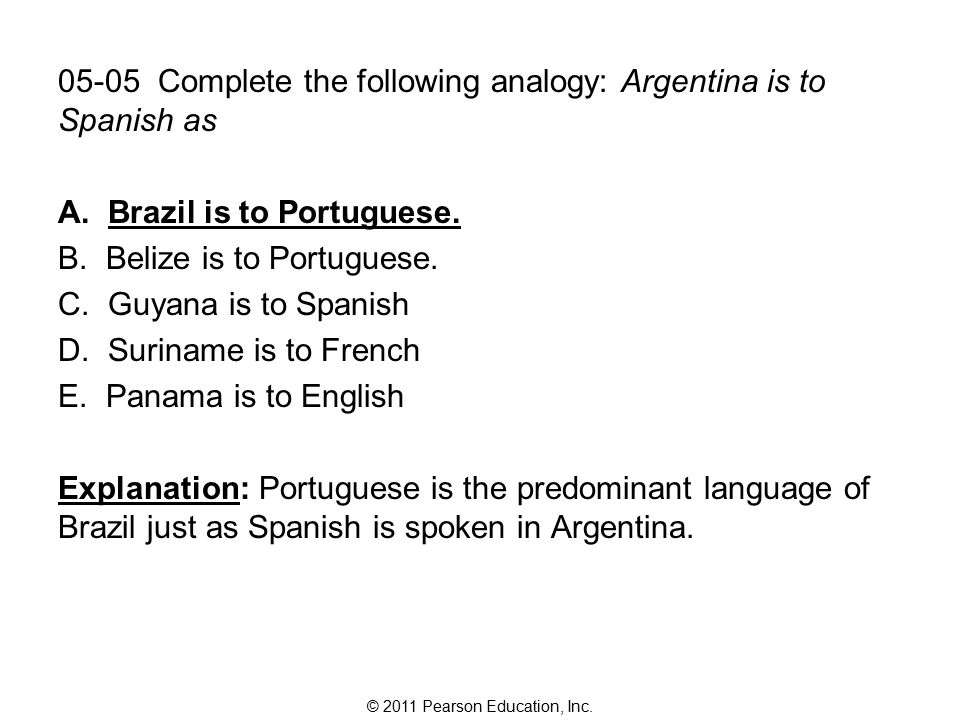 © 2011 Pearson Education, Inc. 05-05 Complete the following analogy: Argentina is to Spanish as A.