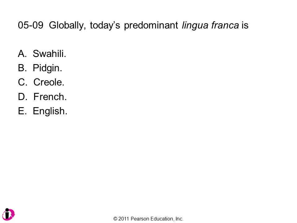 © 2011 Pearson Education, Inc. 05-09 Globally, today's predominant lingua franca is A.