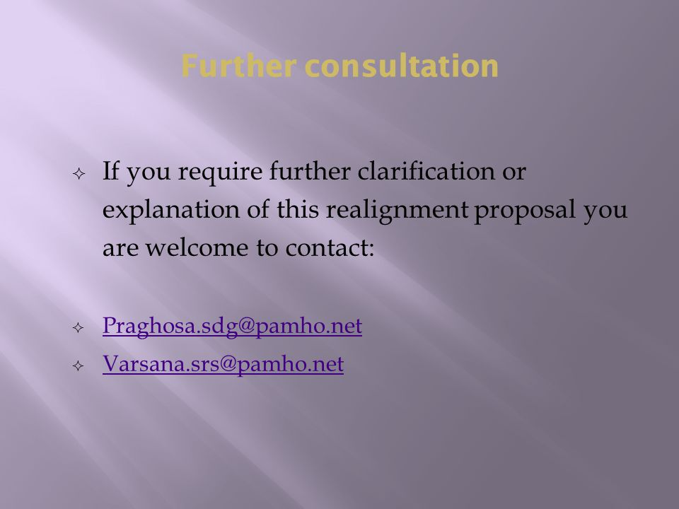  If you require further clarification or explanation of this realignment proposal you are welcome to contact:  Praghosa.sdg@pamho.net Praghosa.sdg@pamho.net  Varsana.srs@pamho.net Varsana.srs@pamho.net