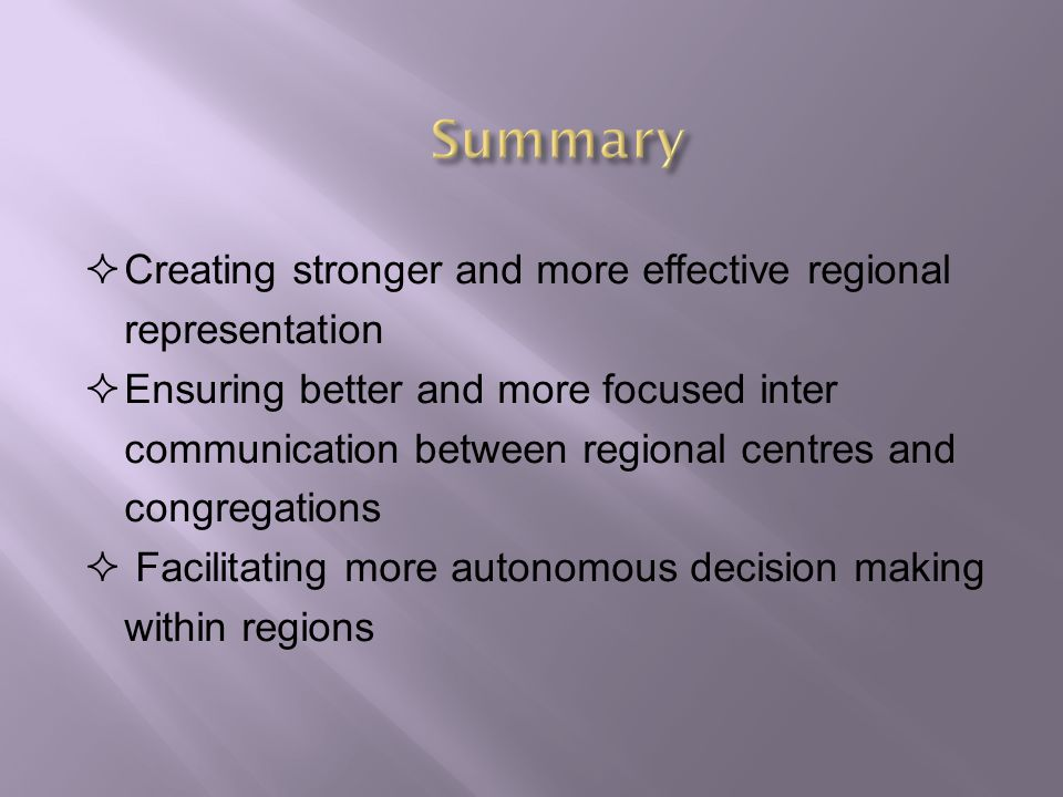  Creating stronger and more effective regional representation  Ensuring better and more focused inter communication between regional centres and congregations  Facilitating more autonomous decision making within regions