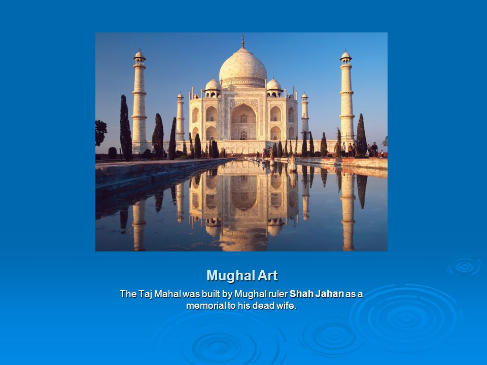 Mughal Art The Taj Mahal was built by Mughal ruler Shah Jahan as a memorial to his dead wife.
