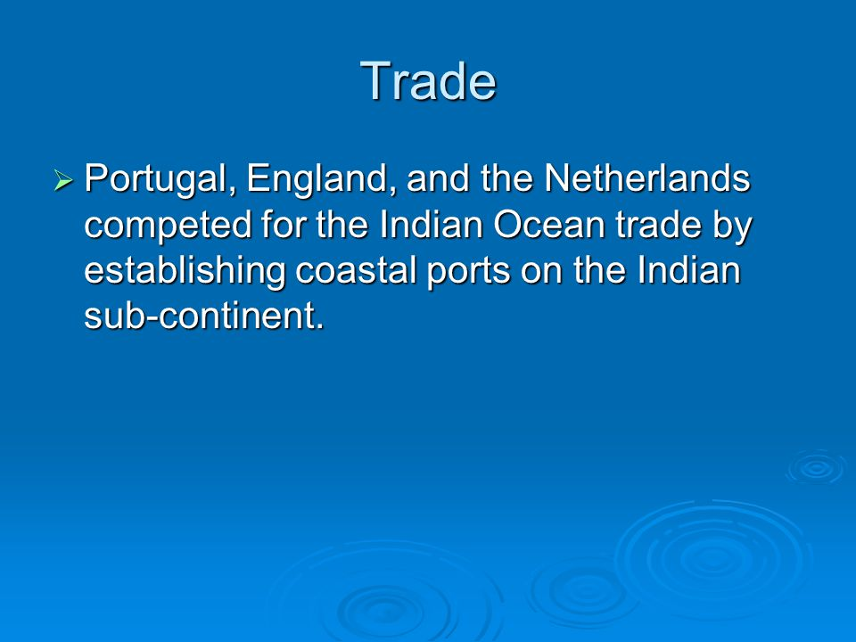Trade  Portugal, England, and the Netherlands competed for the Indian Ocean trade by establishing coastal ports on the Indian sub-continent.