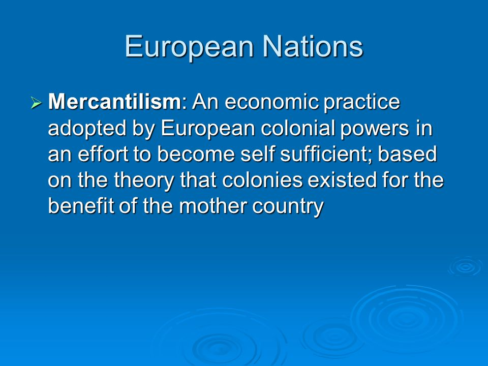 European Nations  Mercantilism: An economic practice adopted by European colonial powers in an effort to become self sufficient; based on the theory that colonies existed for the benefit of the mother country