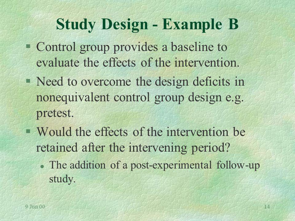 9 Jun 0013 Study Design - Example B GroupPretestExp. Post-exp.Stage E O1O1 X O 2 O3O3 C O1O1 O2O2 O3O3
