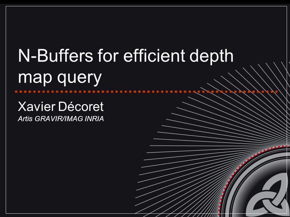 N-Buffers for efficient depth map query Xavier Décoret Artis GRAVIR/IMAG INRIA