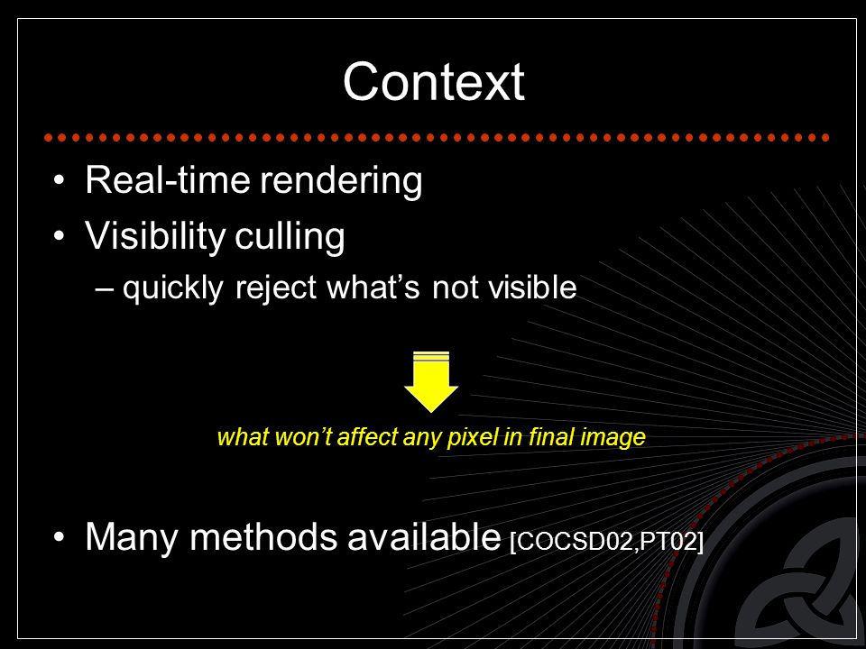 Real-time rendering Visibility culling –quickly reject what's not visible Context what won't affect any pixel in final image Many methods available [COCSD02,PT02]