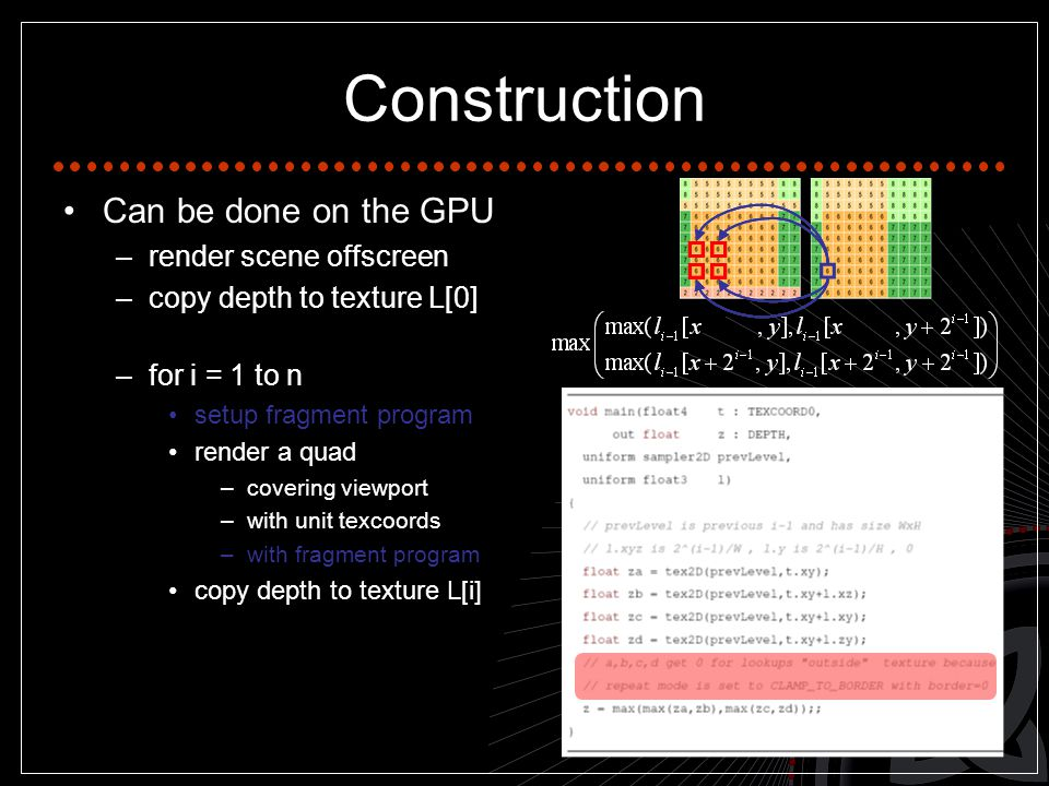 Construction Can be done on the GPU –render scene offscreen –copy depth to texture L[0] –for i = 1 to n setup fragment program render a quad –covering viewport –with unit texcoords –with fragment program copy depth to texture L[i]