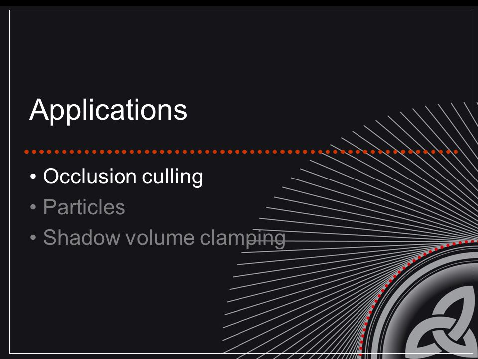 Applications Occlusion culling Particles Shadow volume clamping