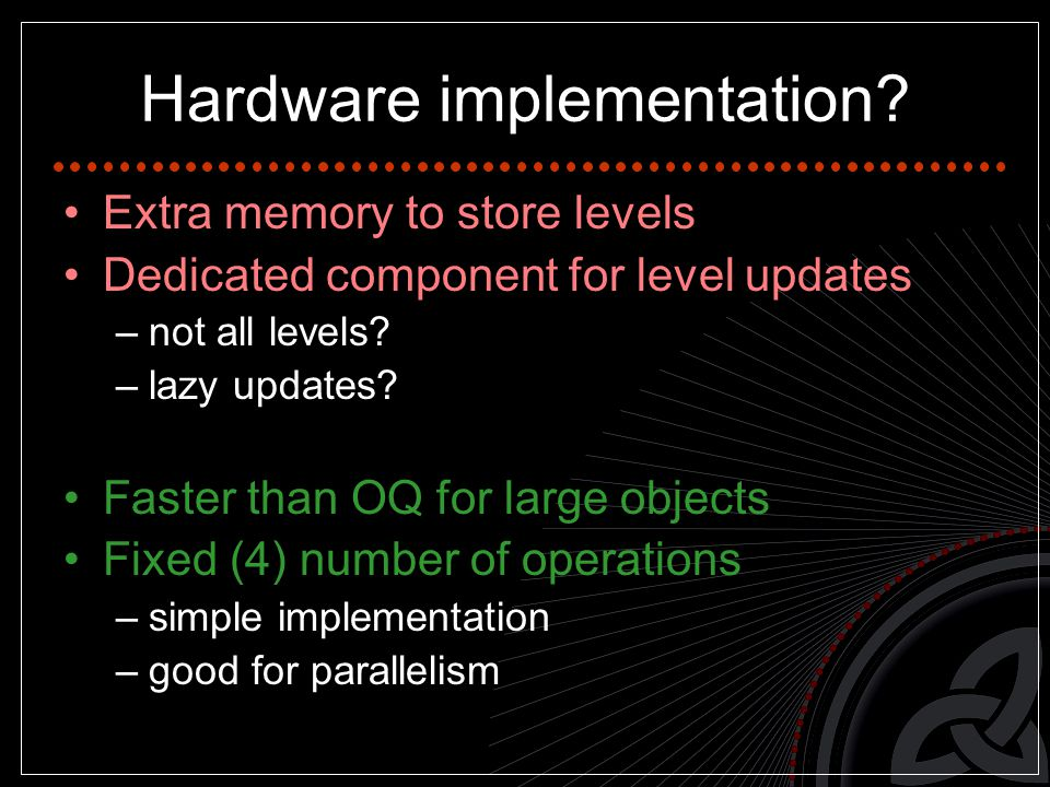 Hardware implementation? Extra memory to store levels Dedicated component for level updates –not all levels? –lazy updates? Faster than OQ for large o