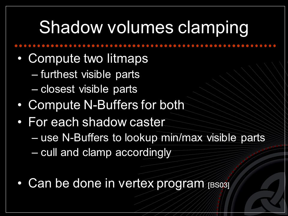 Shadow volumes clamping Compute two litmaps –furthest visible parts –closest visible parts Compute N-Buffers for both For each shadow caster –use N-Buffers to lookup min/max visible parts –cull and clamp accordingly Can be done in vertex program [BS03]