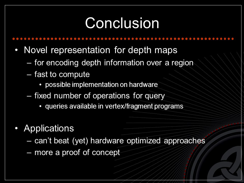 Conclusion Novel representation for depth maps –for encoding depth information over a region –fast to compute possible implementation on hardware –fixed number of operations for query queries available in vertex/fragment programs Applications –can't beat (yet) hardware optimized approaches –more a proof of concept