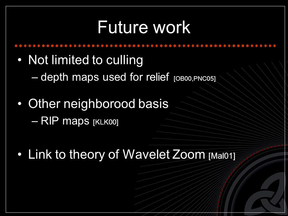 Future work Not limited to culling –depth maps used for relief [OB00,PNC05] Other neighborood basis –RIP maps [KLK00] Link to theory of Wavelet Zoom [Mal01]