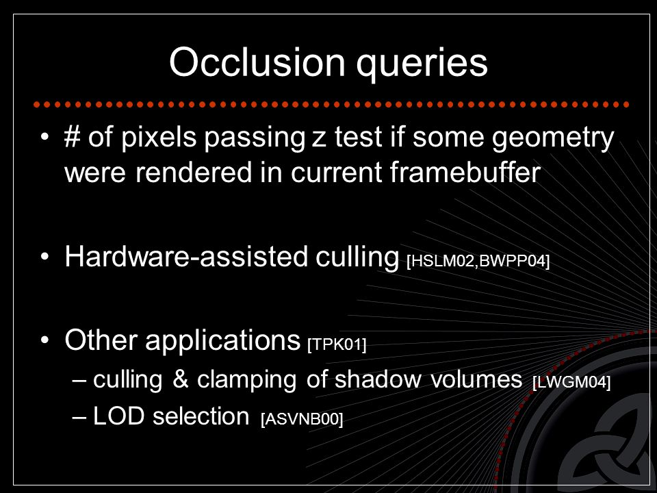 Occlusion queries # of pixels passing z test if some geometry were rendered in current framebuffer Hardware-assisted culling [HSLM02,BWPP04] Other applications [TPK01] –culling & clamping of shadow volumes [LWGM04] –LOD selection [ASVNB00]