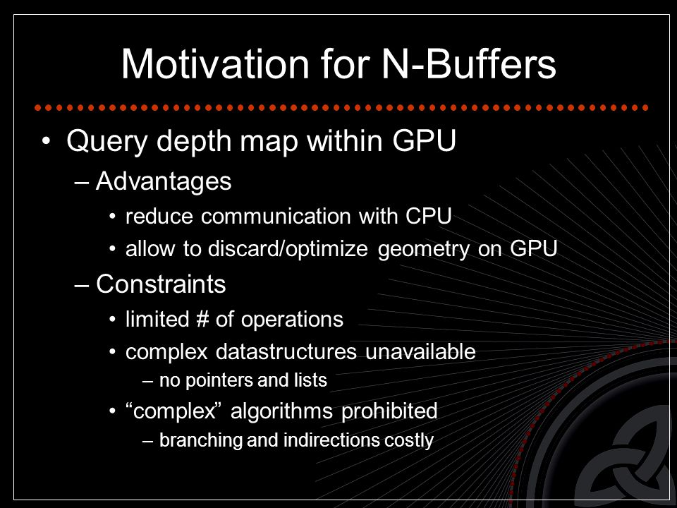 Motivation for N-Buffers Query depth map within GPU –Advantages reduce communication with CPU allow to discard/optimize geometry on GPU –Constraints limited # of operations complex datastructures unavailable –no pointers and lists complex algorithms prohibited –branching and indirections costly