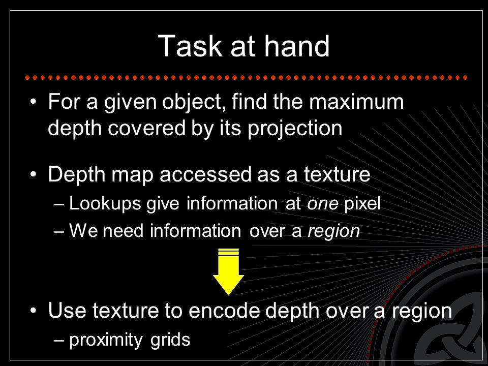 Task at hand For a given object, find the maximum depth covered by its projection Depth map accessed as a texture –Lookups give information at one pixel –We need information over a region Use texture to encode depth over a region –proximity grids