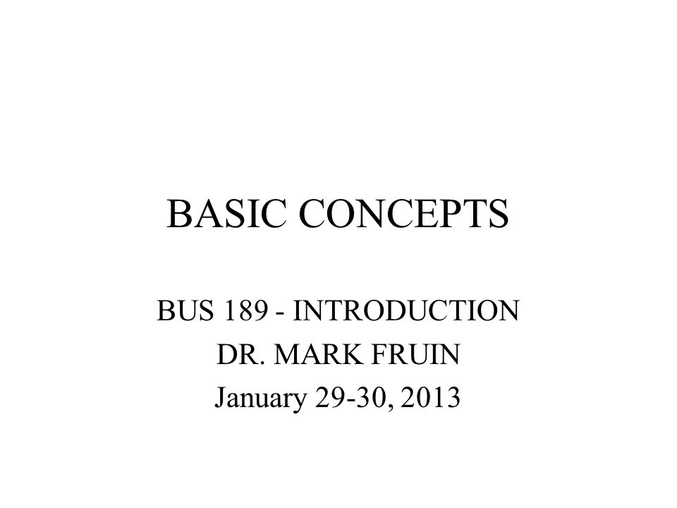 BASIC CONCEPTS BUS 189 - INTRODUCTION DR. MARK FRUIN January 29-30, 2013