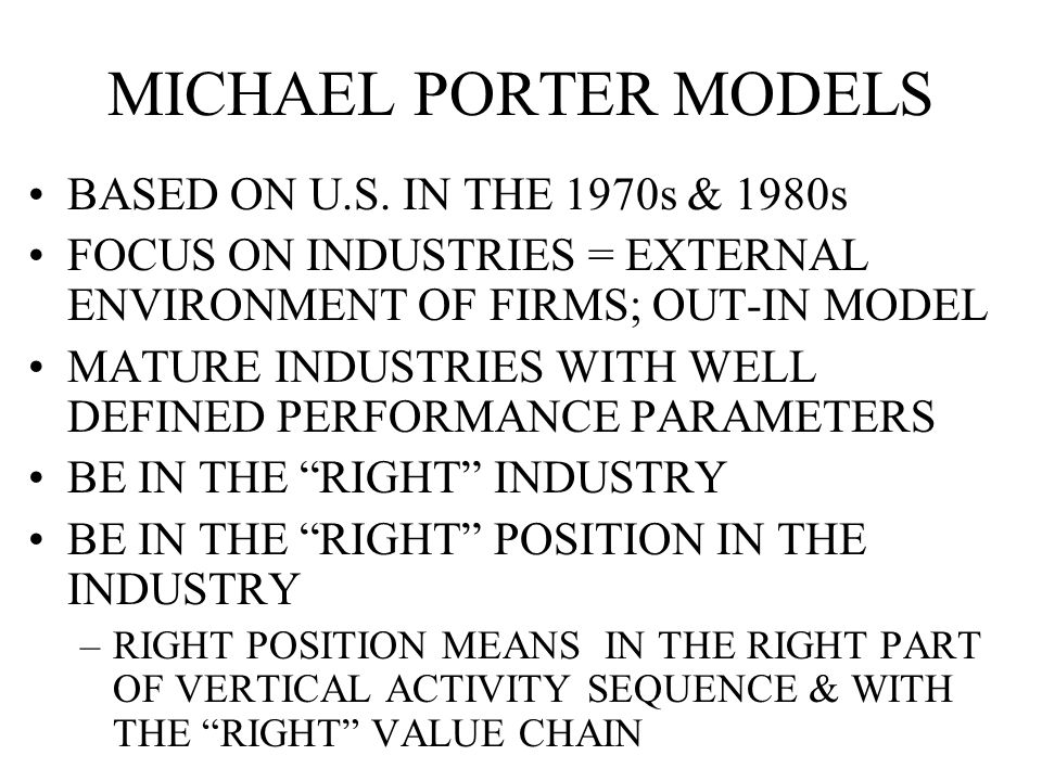 MICHAEL PORTER MODELS BASED ON U.S. IN THE 1970s & 1980s FOCUS ON INDUSTRIES = EXTERNAL ENVIRONMENT OF FIRMS; OUT-IN MODEL MATURE INDUSTRIES WITH WELL