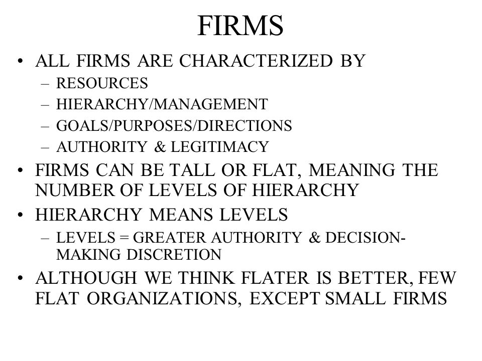 FIRMS ALL FIRMS ARE CHARACTERIZED BY –RESOURCES –HIERARCHY/MANAGEMENT –GOALS/PURPOSES/DIRECTIONS –AUTHORITY & LEGITIMACY FIRMS CAN BE TALL OR FLAT, MEANING THE NUMBER OF LEVELS OF HIERARCHY HIERARCHY MEANS LEVELS –LEVELS = GREATER AUTHORITY & DECISION- MAKING DISCRETION ALTHOUGH WE THINK FLATER IS BETTER, FEW FLAT ORGANIZATIONS, EXCEPT SMALL FIRMS