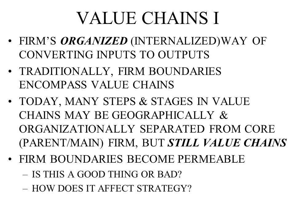 VALUE CHAINS I FIRM'S ORGANIZED (INTERNALIZED)WAY OF CONVERTING INPUTS TO OUTPUTS TRADITIONALLY, FIRM BOUNDARIES ENCOMPASS VALUE CHAINS TODAY, MANY STEPS & STAGES IN VALUE CHAINS MAY BE GEOGRAPHICALLY & ORGANIZATIONALLY SEPARATED FROM CORE (PARENT/MAIN) FIRM, BUT STILL VALUE CHAINS FIRM BOUNDARIES BECOME PERMEABLE –IS THIS A GOOD THING OR BAD.