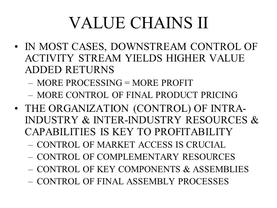 VALUE CHAINS II IN MOST CASES, DOWNSTREAM CONTROL OF ACTIVITY STREAM YIELDS HIGHER VALUE ADDED RETURNS –MORE PROCESSING = MORE PROFIT –MORE CONTROL OF FINAL PRODUCT PRICING THE ORGANIZATION (CONTROL) OF INTRA- INDUSTRY & INTER-INDUSTRY RESOURCES & CAPABILITIES IS KEY TO PROFITABILITY –CONTROL OF MARKET ACCESS IS CRUCIAL –CONTROL OF COMPLEMENTARY RESOURCES –CONTROL OF KEY COMPONENTS & ASSEMBLIES –CONTROL OF FINAL ASSEMBLY PROCESSES