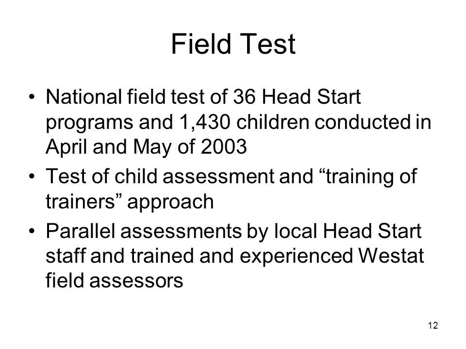 12 Field Test National field test of 36 Head Start programs and 1,430 children conducted in April and May of 2003 Test of child assessment and training of trainers approach Parallel assessments by local Head Start staff and trained and experienced Westat field assessors