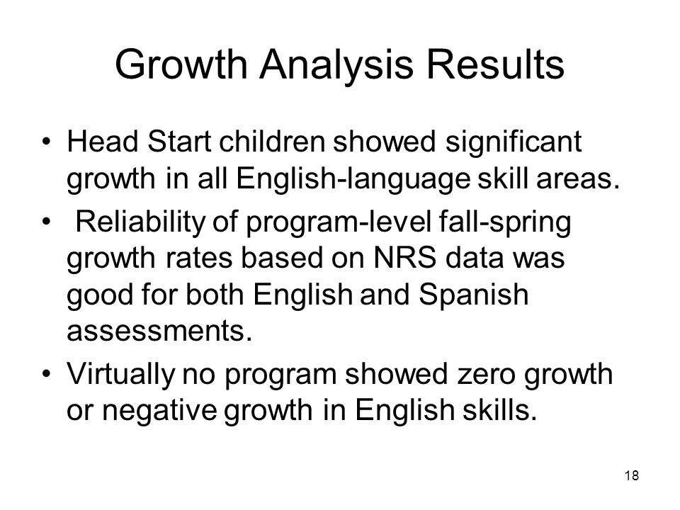 18 Growth Analysis Results Head Start children showed significant growth in all English-language skill areas.