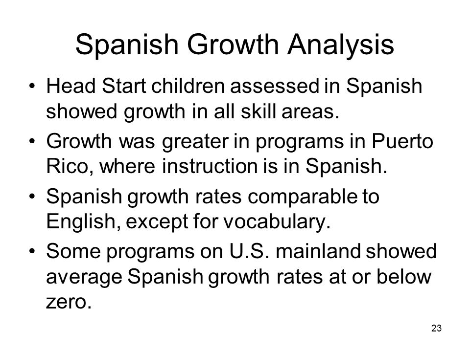 23 Spanish Growth Analysis Head Start children assessed in Spanish showed growth in all skill areas.