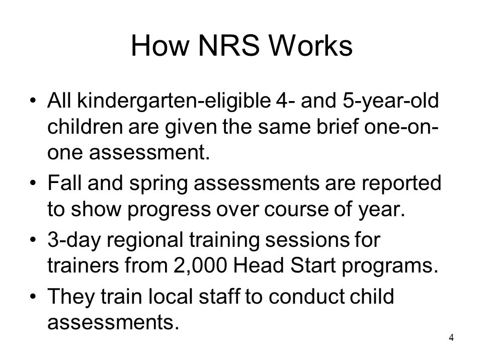 4 How NRS Works All kindergarten-eligible 4- and 5-year-old children are given the same brief one-on- one assessment.