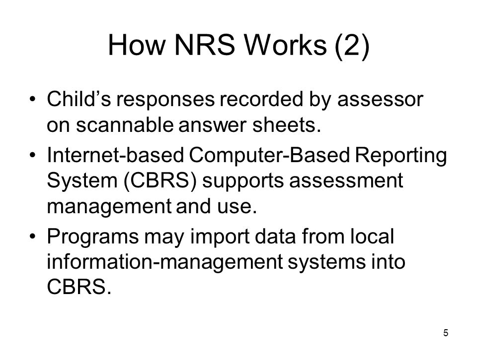 5 How NRS Works (2) Child's responses recorded by assessor on scannable answer sheets.