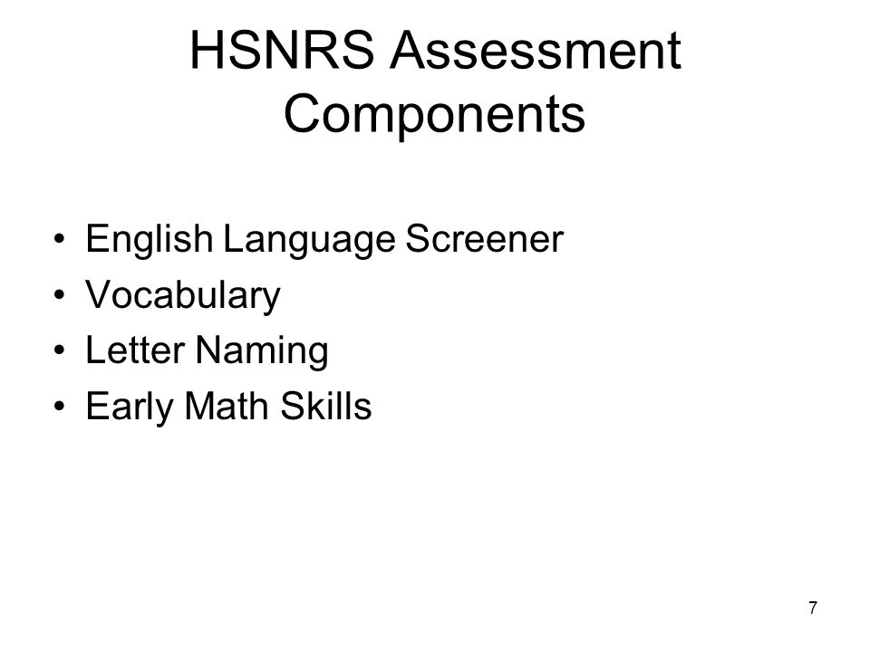 7 HSNRS Assessment Components English Language Screener Vocabulary Letter Naming Early Math Skills